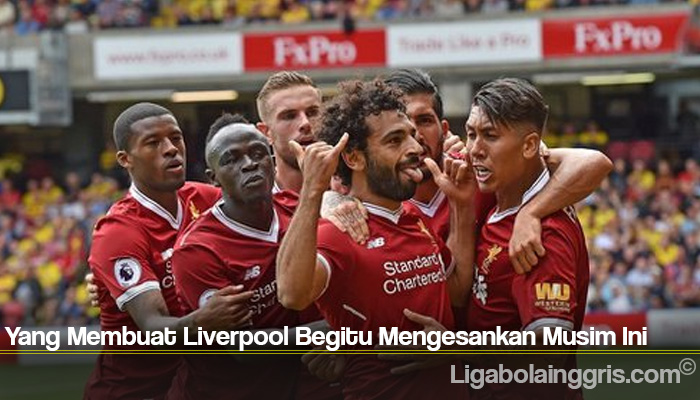 Yang Membuat Liverpool Begitu Mengesankan Musim Ini