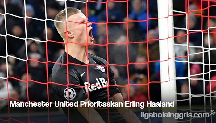 Manchester United Prioritaskan Erling Haaland