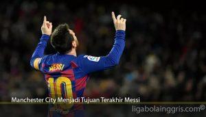 Manchester City Menjadi Tujuan Terakhir Messi