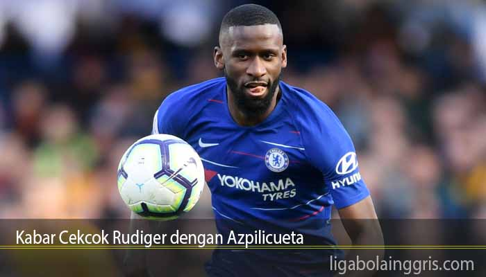 Kabar Cekcok Rudiger dengan Azpilicueta